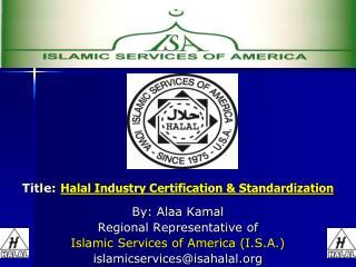 Title: Halal Industry Certification & Standardization By: Alaa Kamal Regional Representative of