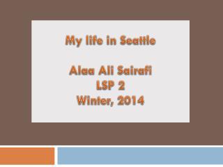 My life in  S eattle Alaa  Ali  Sairafi LSP 2 Winter, 2014