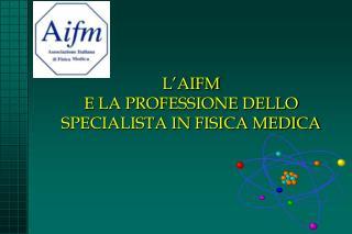 L'AIFM  E LA PROFESSIONE DELLO SPECIALISTA IN FISICA MEDICA