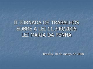 II JORNADA DE TRABALHOS SOBRE A LEI 11.340/2006 LEI MARIA DA PENHA Brasília, 10 de março de 2008