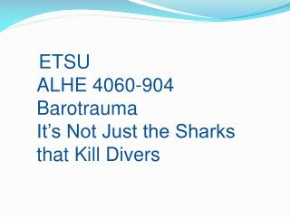 ETSU ALHE 4060-904 Barotrauma It's Not Just the Sharks that Kill Divers