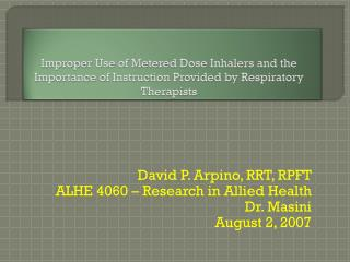 David P. Arpino, RRT, RPFT ALHE 4060 – Research in Allied Health Dr.  Masini August 2, 2007
