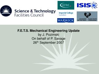 F.E.T.S. Mechanical Engineering Update by J. Pozimski On behalf of P. Savage 26 th  September 2007