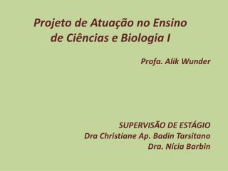 Projeto de Atuação no Ensino  de  Ciências e Biologia  I Profa.  Alik Wunder SUPERVISÃO DE ESTÁGIO