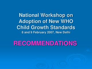 National Workshop on  Adoption of New WHO  Child Growth Standards 8 and 9 February 2007, New Delhi