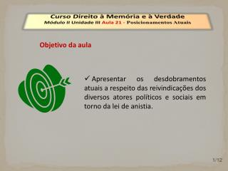 Curso Direito à Memória e à Verdade Módulo  II  Unidade  III  Aula  21  -  Posicionamentos Atuais