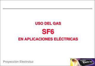 USO DEL GAS SF6   EN APLICACIONES EL CTRICAS