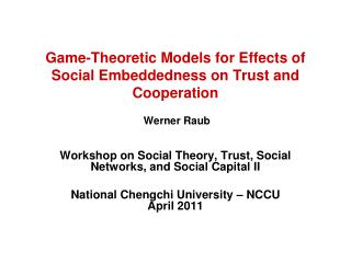 Game-Theoretic Models for Effects of Social Embeddedness on Trust and Cooperation Werner Raub
