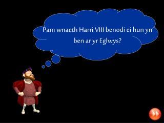 Pam wnaeth Harri VIII benodi ei hun yn ben ar yr Eglwys?