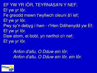 EF YW YR I Ô R, TEYRNASA'N Y NEF; Ef yw yr I ô r. Fe greodd mewn t'wyllwch oleuni  â 'i lef;
