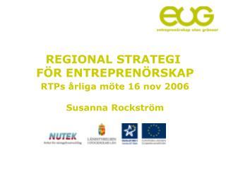 REGIONAL STRATEGI  FÖR ENTREPRENÖRSKAP RTPs årliga möte 16 nov 2006 Susanna Rockström