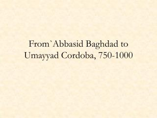 From`Abbasid Baghdad to Umayyad Cordoba, 750-1000