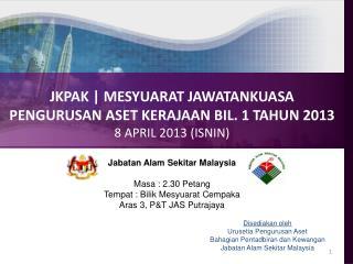 JKPAK | MESYUARAT JAWATANKUASA PENGURUSAN ASET KERAJAAN BIL. 1 TAHUN 2013 8 APRIL 2013 (ISNIN)