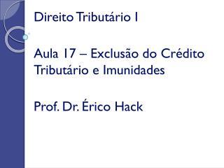 Direito Tributário I Aula 17 – Exclusão do Crédito Tributário e Imunidades Prof. Dr. Érico  Hack