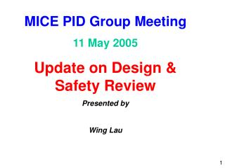 MICE PID Group Meeting 11 May 2005 Update on Design & Safety Review Presented by Wing Lau