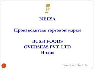 NEESA Производитель торговой марки  BUSH FOODS  OVERSEAS PVT. LTD Индия