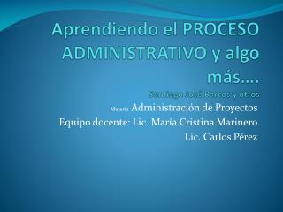 Aprendiendo el PROCESO  ADMINISTRATIVO y algo más…. Santiago José Barcos y otros