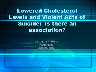 Lowered Cholesterol Levels and Violent Acts of Suicide:  Is there an association?