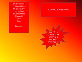 Chicken Tikka Onion pakhora Chicken curry Pepper beef Dhal Makhani Aloo gobi  Rice  Nan Payasam