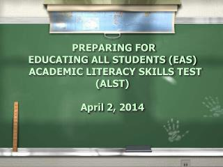 PREPARING FOR  EDUCATING ALL STUDENTS (EAS)   ACADEMIC LITERACY SKILLS TEST (ALST)  April 2, 2014