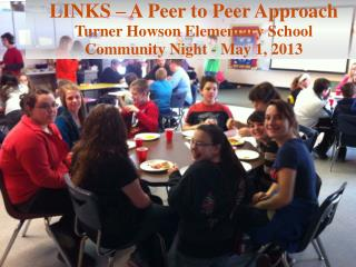 LINKS – A Peer to Peer Approach Turner  Howson  Elementary School Community Night - May 1, 2013