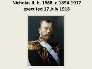 Nicholas II, b. 1868, r. 1894-1917 executed 17 July 1918