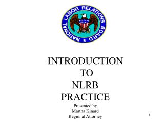 INTRODUCTION  TO  NLRB PRACTICE Presented by Martha Kinard Regional Attorney