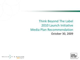Think Beyond The Label 2010 Launch Initiative  Media Plan Recommendation October 30, 2009