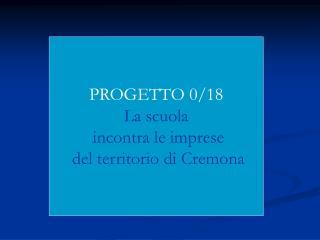 PROGETTO 0/18 La scuola  incontra le imprese  del territorio di Cremona