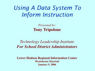 Using A Data System To  Inform Instruction    Presented by: Tony Tripolone   Technology Leadership Institute For School