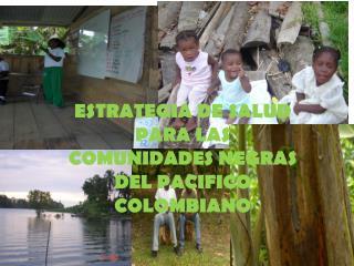 ESTRATEGIA DE SALUD PARA LAS COMUNIDADES NEGRAS DEL PACIFICO COLOMBIANO