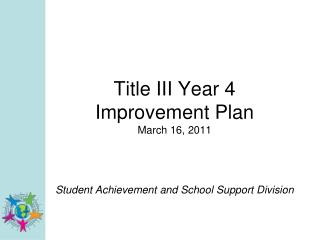 Title III Year 4  Improvement Plan March 16, 2011 Student Achievement and School Support Division