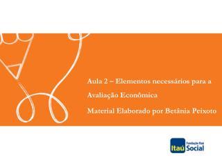 Aula 2 – Elementos necessários para a Avaliação Econômica Material Elaborado por Betânia Peixoto