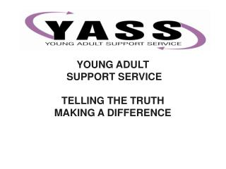 YOUNG ADULT  SUPPORT SERVICE TELLING THE TRUTH MAKING A DIFFERENCE
