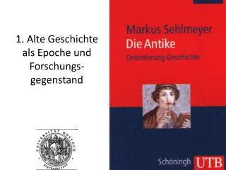 1. Alte Geschichte als Epoche und Forschungs-gegenstand