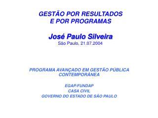 GESTÃO POR RESULTADOS  E POR PROGRAMAS José Paulo Silveira São Paulo, 21.07.2004