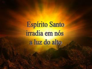 Esp�rito Santo irradia em n�s  a luz do alto