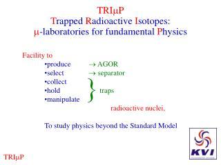 TRI P T rapped  R adioactive  I sotopes:  -laboratories for fundamental  P hysics