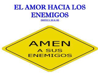 EL  AMOR HACIA LOS ENEMIGOS (MATEO 5: 38 AL 48)