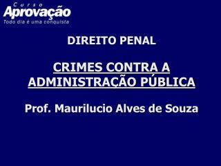 DIREITO PENAL CRIMES CONTRA A ADMINISTRAÇÃO PÚBLICA Prof. Maurilucio Alves de Souza