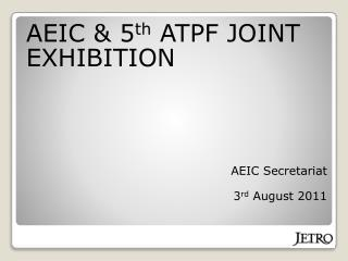 AEIC & 5 th ATPF JOINT EXHIBITION AEIC Secretariat 3 rd August 2011