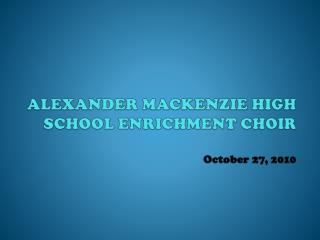 ALEXANDER MACKENZIE HIGH SCHOOL ENRICHMENT CHOIR October 27, 2010