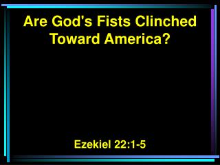 Are God's Fists Clinched Toward America? Ezekiel 22:1-5