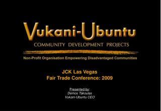 JCK Las Vegas Fair Trade Conference: 2009 Presented by : Demos Takoulas Vukani-Ubuntu CEO