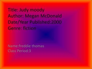 Title: Judy moody  Author: Megan McDonald  Date/Year Published:2000 Genre: fiction