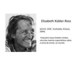 Elisabeth  Kübler -Ross (Zúrich, 1926 - Scottsdale, Arizona, 2004).