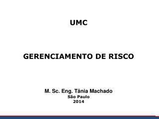 UMC GERENCIAMENTO DE RISCO M. Sc. Eng. Tânia Machado São Paulo 2014