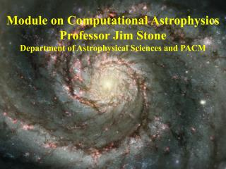 Module on Computational Astrophysics Professor Jim Stone