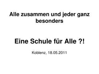 Alle zusammen und jeder ganz besonders Eine Schule für Alle ?! Koblenz, 18.05.2011