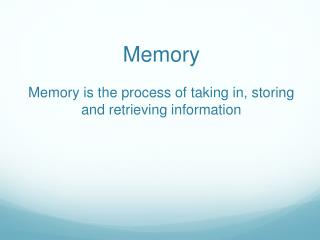 Memory Memory is the process of taking in, storing and retrieving information